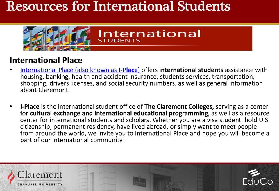 I-Place is the international student office of The Claremont Colleges, serving as a center for cultural exchange and international educational programming, as well as a resource center for