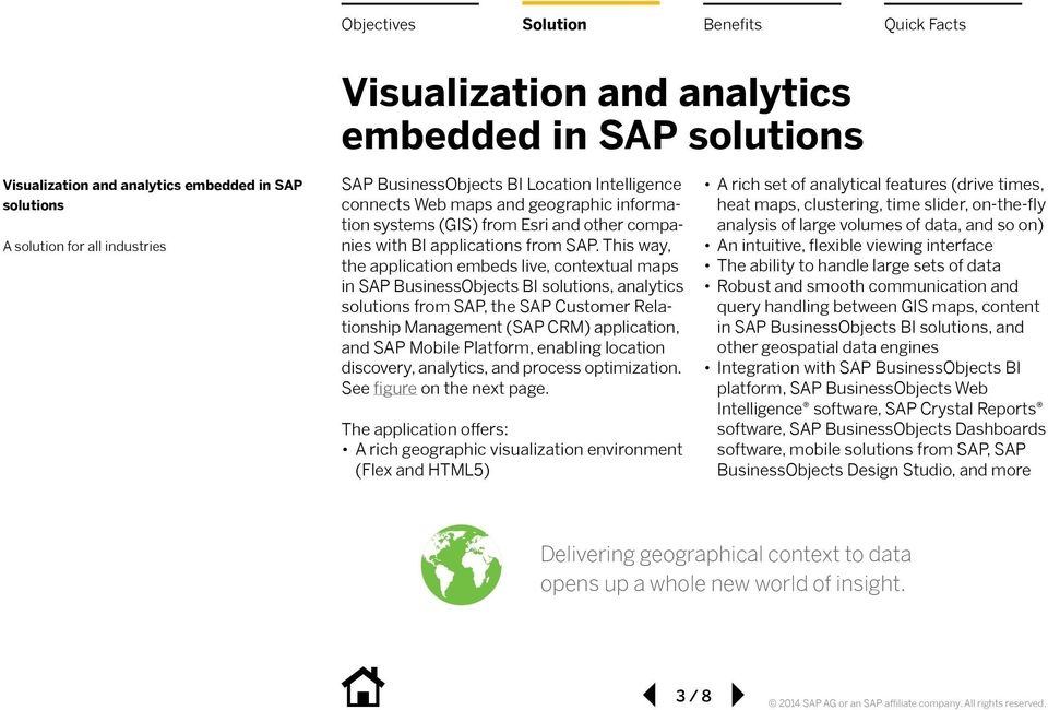 This way, the application embeds live, contextual maps in SAP BusinessObjects BI solutions, analytics solutions from SAP, the SAP Customer Relationship Management (SAP CRM) application, and SAP