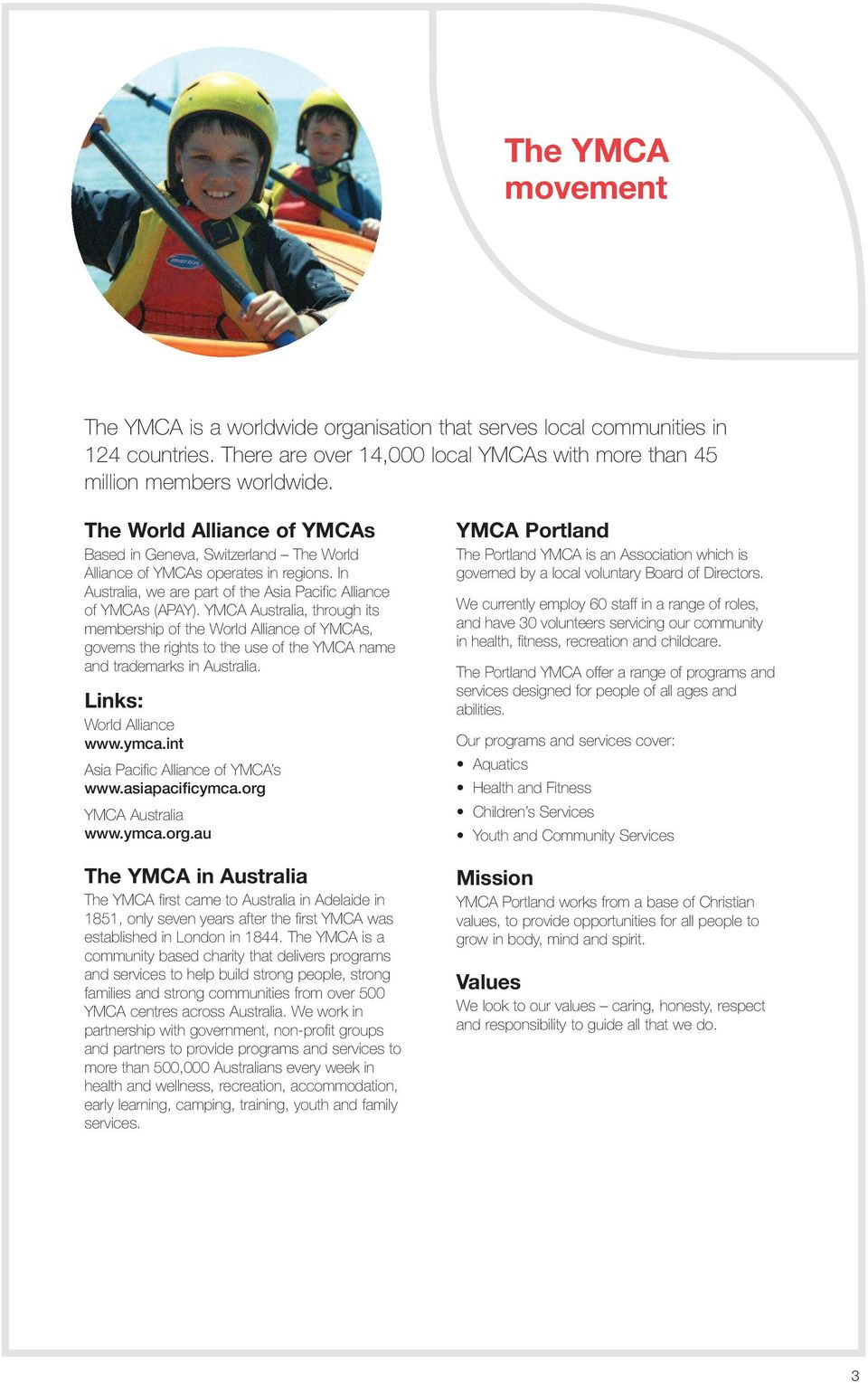 YMCA Australia, through its membership of the World Alliance of YMCAs, governs the rights to the use of the YMCA name and trademarks in Australia. Links: World Alliance www.ymca.