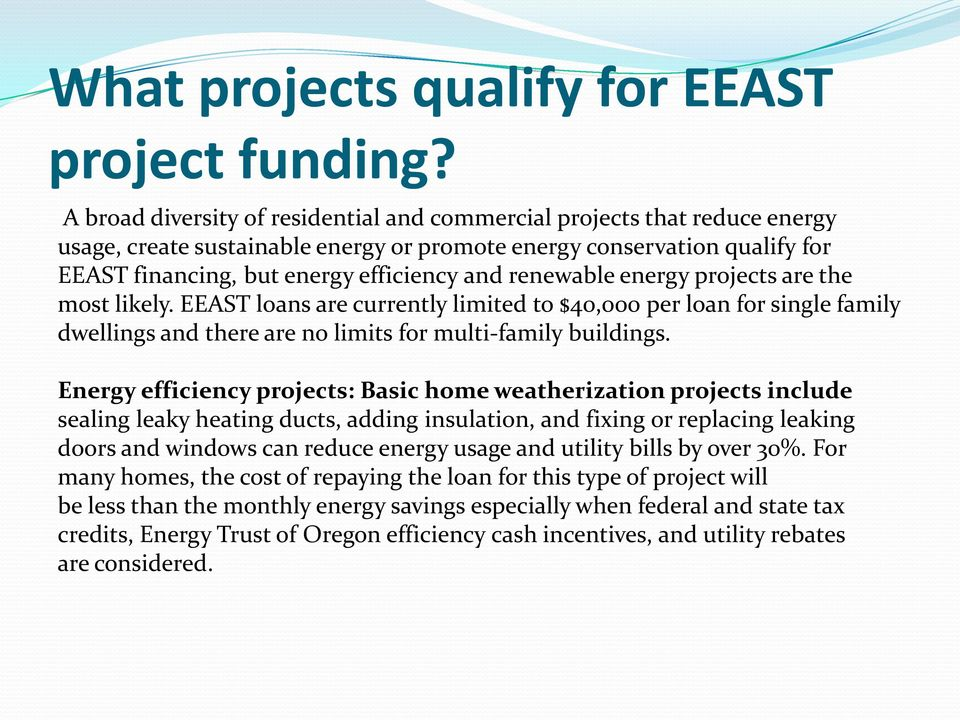 renewable energy projects are the most likely. EEAST loans are currently limited to $40,000 per loan for single family dwellings and there are no limits for multi-family buildings.