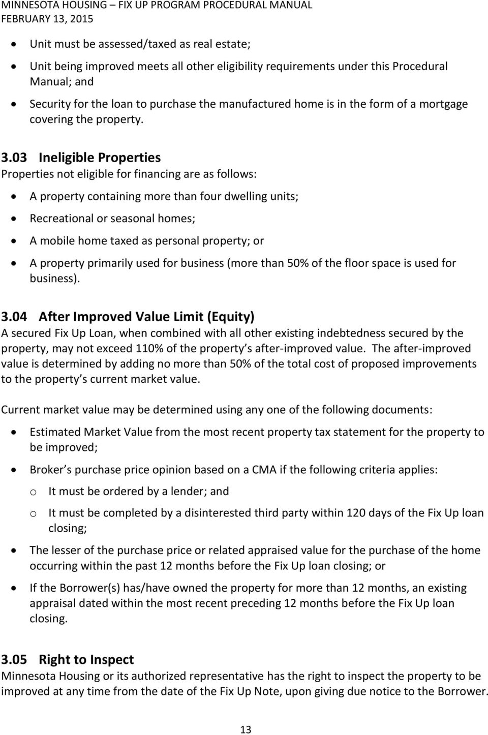03 Ineligible Properties Properties not eligible for financing are as follows: A property containing more than four dwelling units; Recreational or seasonal homes; A mobile home taxed as personal