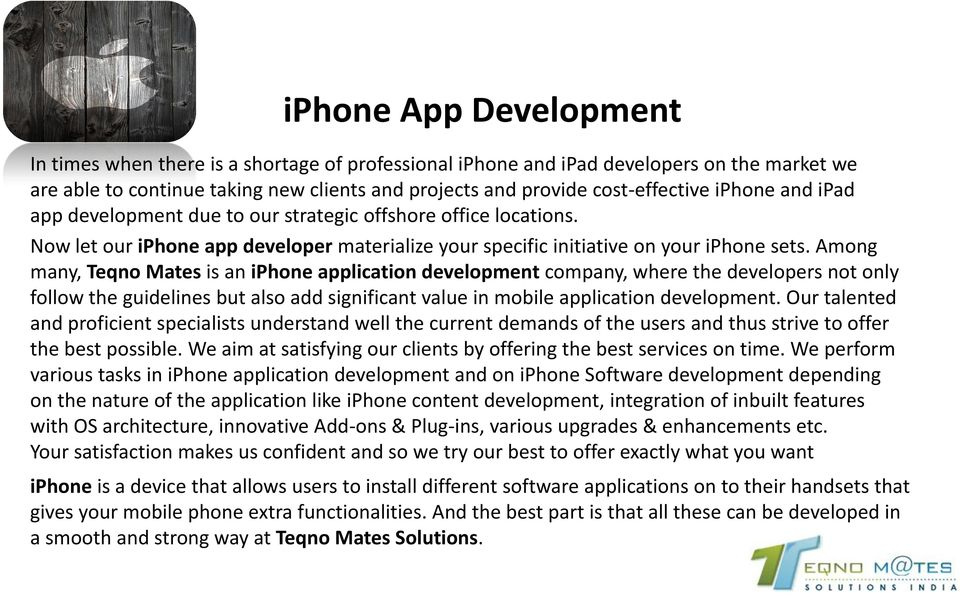 Among many, Teqno Mates is an iphone application development company, where the developers not only follow the guidelines but also add significant value in mobile application development.