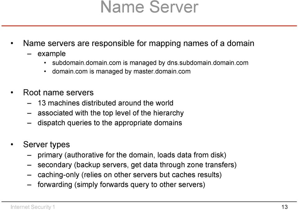 com Root name servers 13 machines distributed around the world associated with the top level of the hierarchy dispatch queries to the appropriate