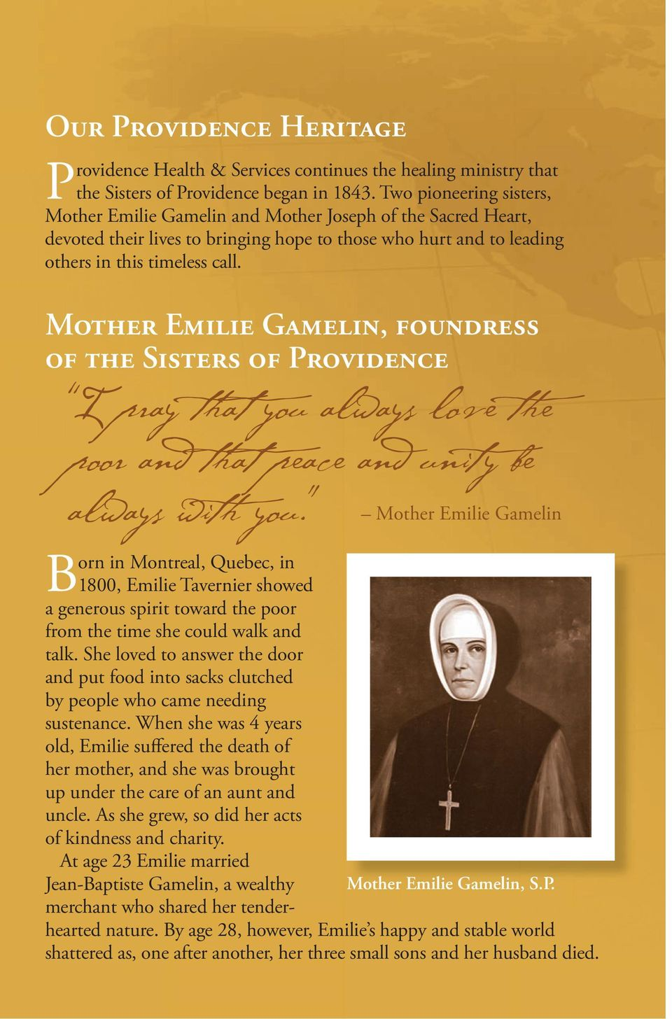 MOTHER EMILIE GAMELIN, FOUNDRESS OF THE SISTERS OF PROVIDENCE I pray that you always love the poor and that peace and unity be always with you. Mother Emilie Gamelin Mother Emilie Gamelin, S.P. Born in Montreal, Quebec, in 1800, Emilie Tavernier showed a generous spirit toward the poor from the time she could walk and talk.