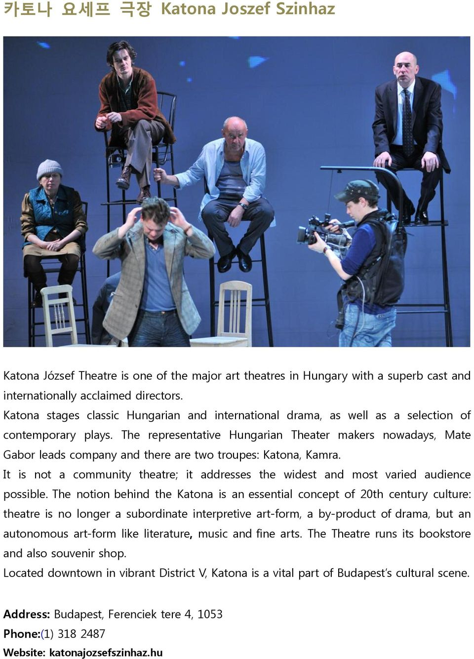 The representative Hungarian Theater makers nowadays, Mate Gabor leads company and there are two troupes: Katona, Kamra.