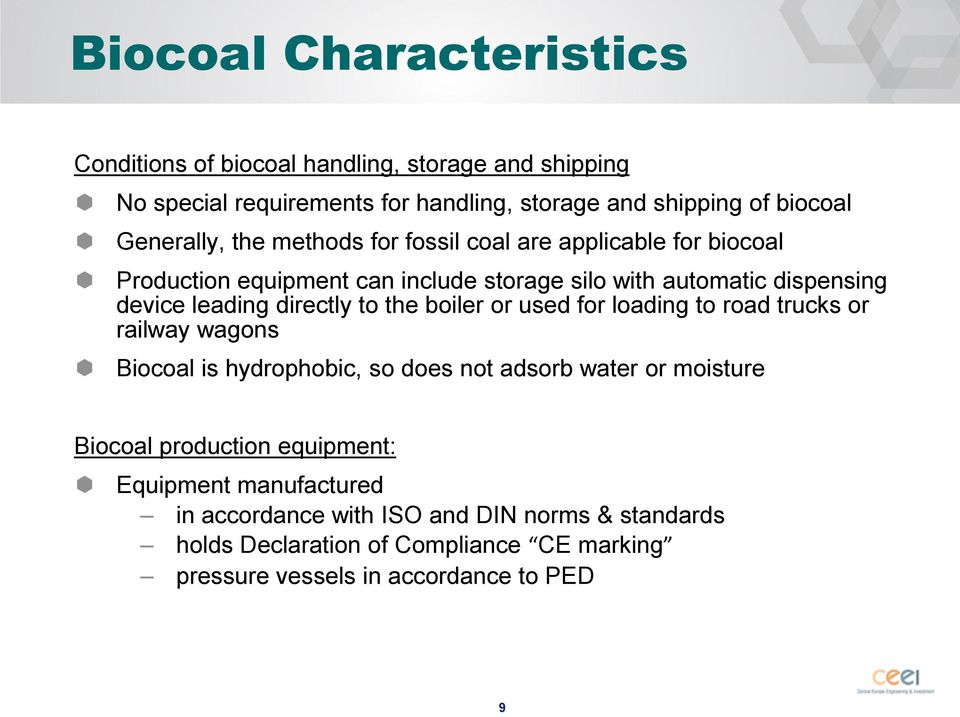 directly to the boiler or used for loading to road trucks or railway wagons Biocoal is hydrophobic, so does not adsorb water or moisture Biocoal production