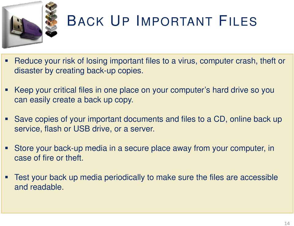 Save copies of your important documents and files to a CD, online back up service, flash or USB drive, or a server.