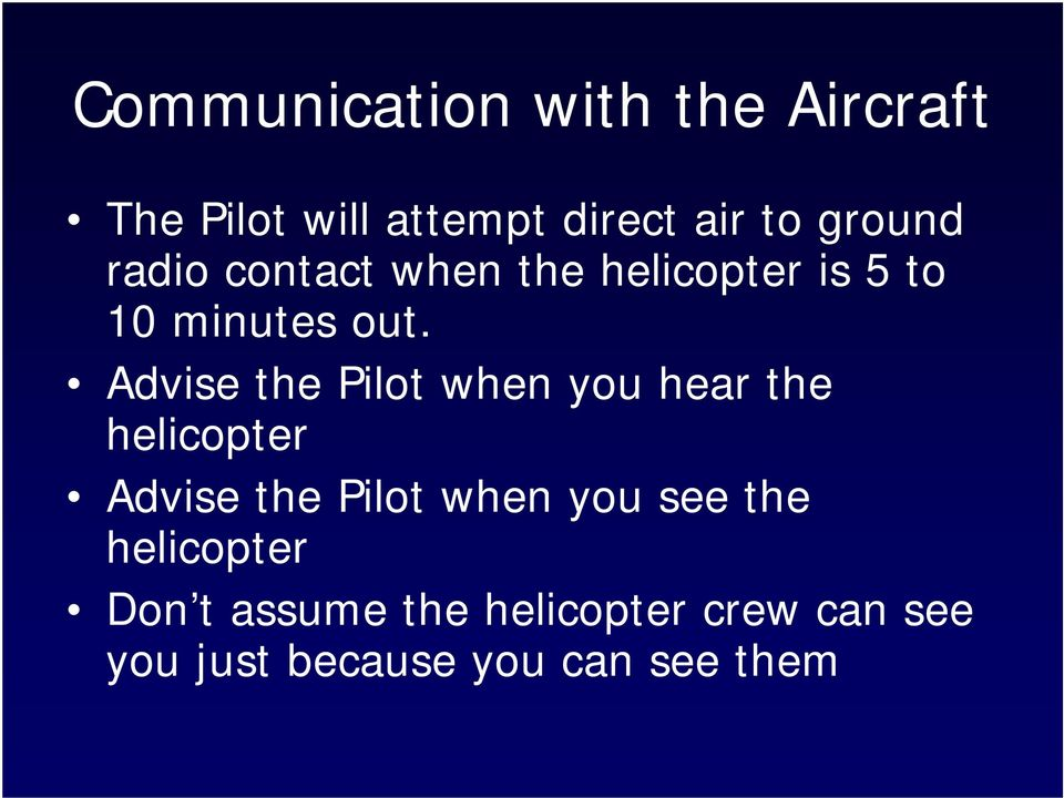 Advise the Pilot when you hear the helicopter Advise the Pilot when you