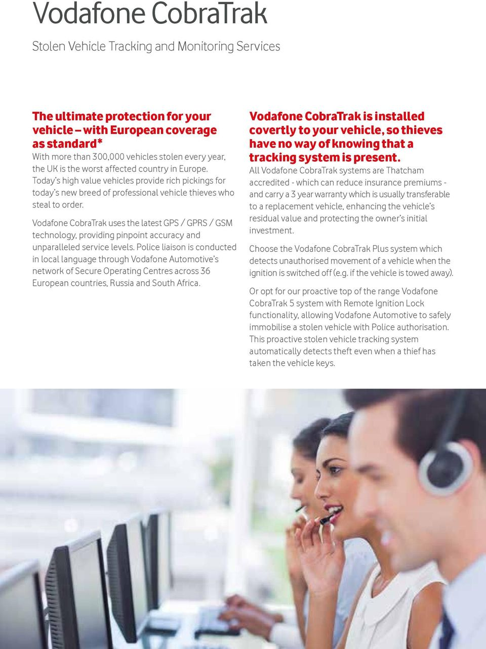 Vodafone CobraTrak uses the latest GPS / GPRS / GSM technology, providing pinpoint accuracy and unparalleled service levels.