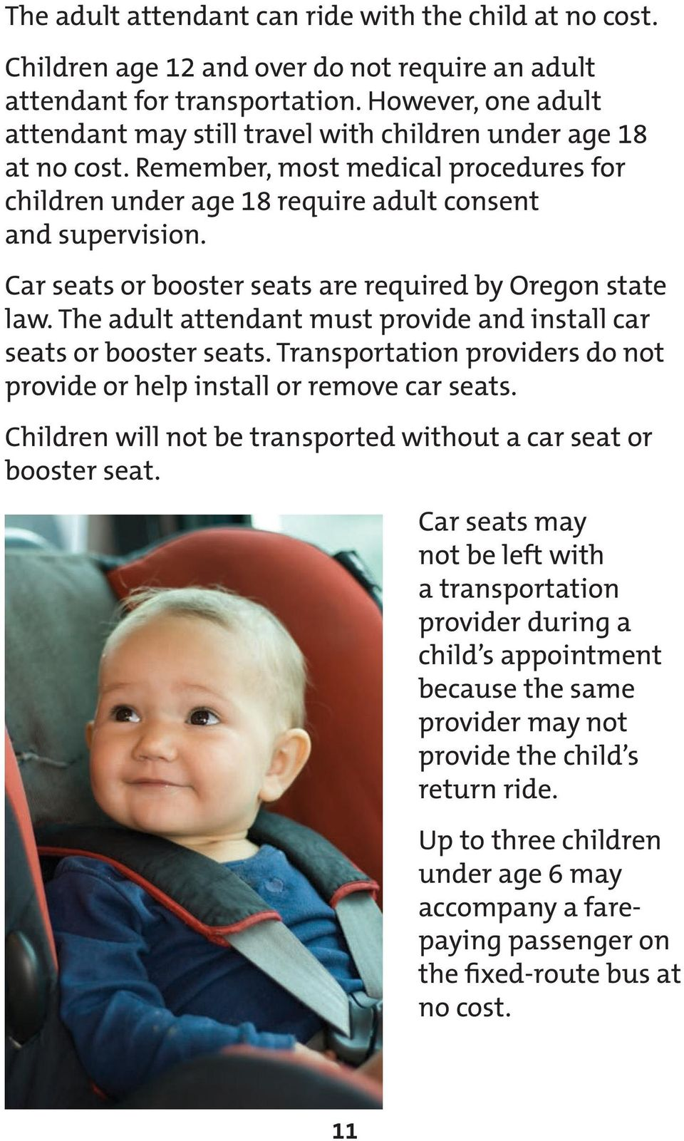 Car seats or booster seats are required by Oregon state law. The adult attendant must provide and install car seats or booster seats.