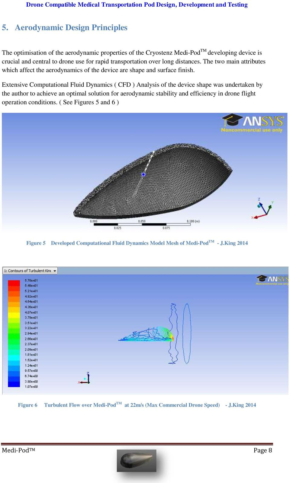 Extensive Computational Fluid Dynamics ( CFD ) Analysis of the device shape was undertaken by the author to achieve an optimal solution for aerodynamic stability and efficiency in drone