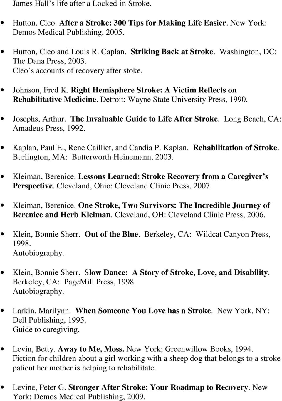 Detroit: Wayne State University Press, 1990. Josephs, Arthur. The Invaluable Guide to Life After Stroke. Long Beach, CA: Amadeus Press, 1992. Kaplan, Paul E., Rene Cailliet, and Candia P. Kaplan. Rehabilitation of Stroke.