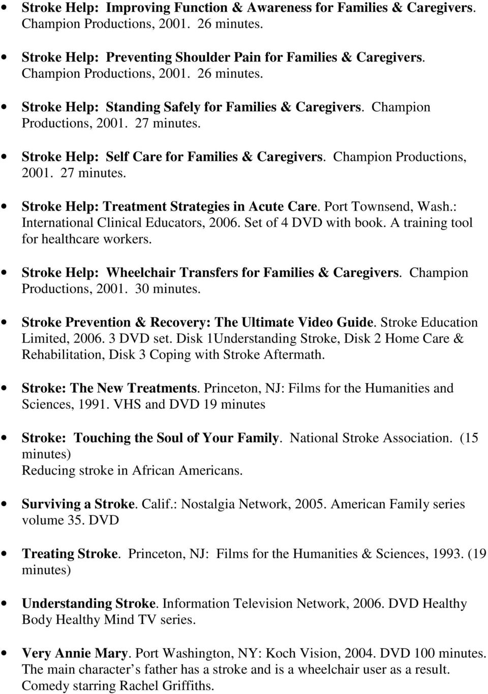 Champion Productions, 2001. 27 minutes. Stroke Help: Treatment Strategies in Acute Care. Port Townsend, Wash.: International Clinical Educators, 2006. Set of 4 DVD with book.