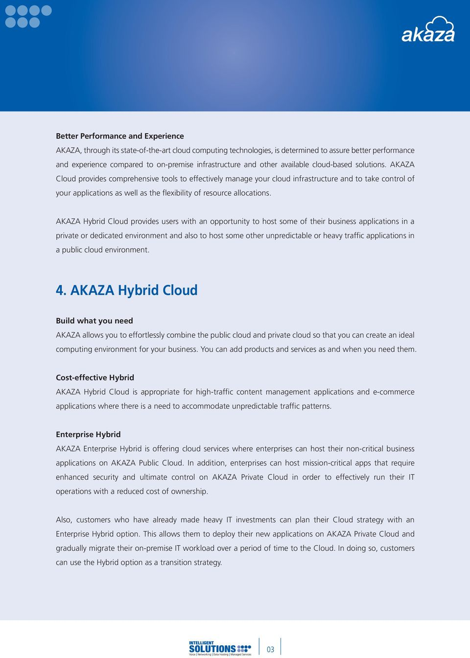 AKAZA Cloud provides comprehensive tools to effectively manage your cloud infrastructure and to take control of your applications as well as the flexibility of resource allocations.
