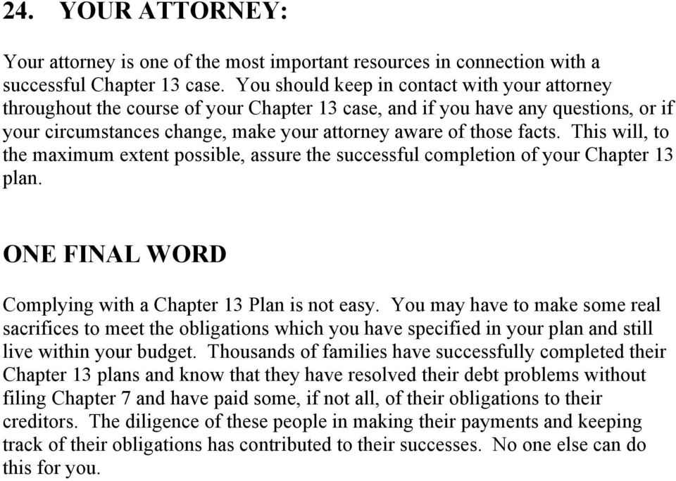 This will, to the maximum extent possible, assure the successful completion of your Chapter 13 plan. ONE FINAL WORD Complying with a Chapter 13 Plan is not easy.