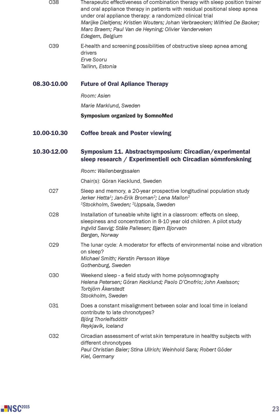 00 Future of Oral Apliance Therapy Room: Asien Marie Marklund, Sweden Symposium organized by SomnoMed 10.00-10.30 Coffee break and Poster viewing 10.30-12.00 Symposium 11.