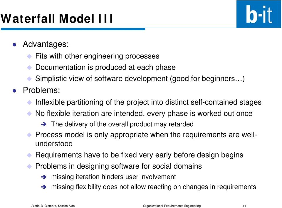 retarded Process model is only appropriate when the requirements are wellunderstood Requirements have to be fixed very early before design begins Problems in designing software for