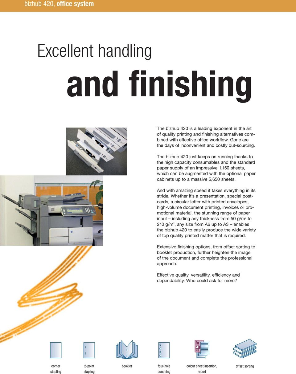 The bizhub 420 just keeps on running thanks to the high capacity consumables and the standard paper supply of an impressive 1,150 sheets, which can be augmented with the optional paper cabinets up to