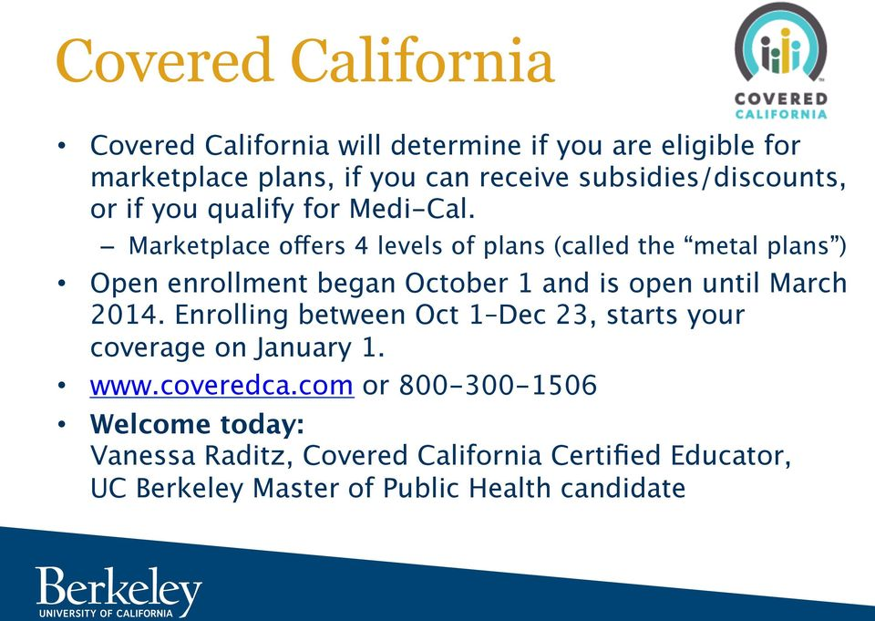 Marketplace offers 4 levels of plans (called the metal plans ) Open enrollment began October 1 and is open until March 2014.
