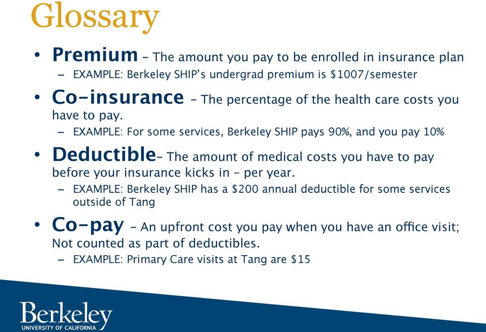 EXAMPLE: For some services, Berkeley SHIP pays 90%, and you pay 10% Deductible The amount of medical costs you have to pay before your insurance