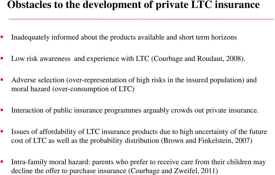 Adverse selection (over-representation of high risks in the insured population) and moral hazard (over-consumption of LTC) Interaction of public insurance programmes arguably crowds