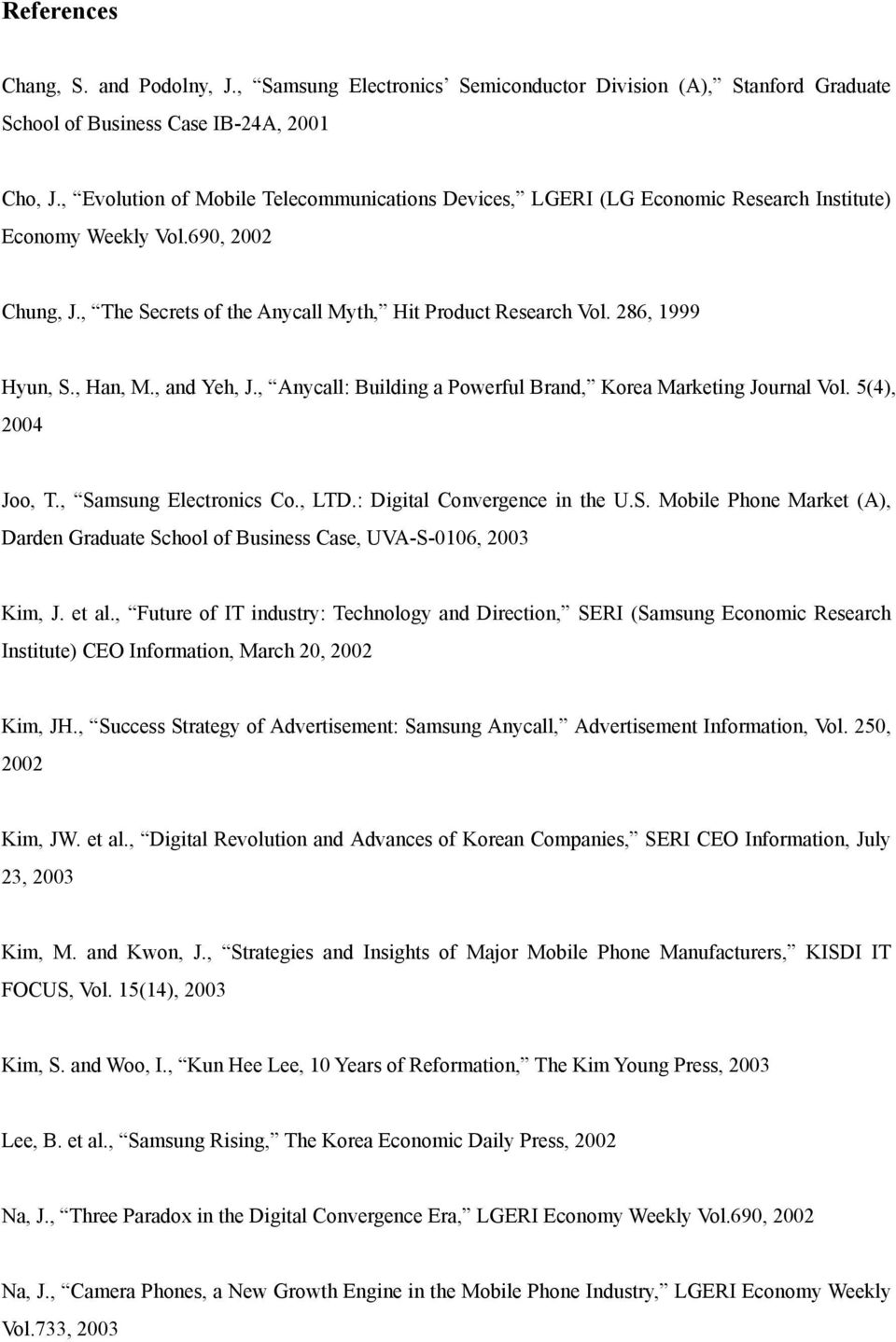 286, 1999 Hyun, S., Han, M., and Yeh, J., Anycall: Building a Powerful Brand, Korea Marketing Journal Vol. 5(4), 2004 Joo, T., Samsung Electronics Co., LTD.: Digital Convergence in the U.S. Mobile Phone Market (A), Darden Graduate School of Business Case, UVA-S-0106, 2003 Kim, J.