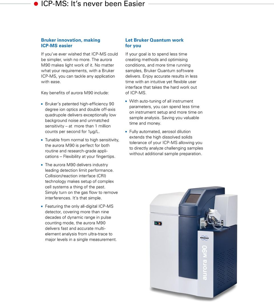 Key benefits of aurora M90 include: Bruker s patented high-efficiency 90 degree ion optics and double off-axis quadrupole delivers exceptionally low background noise and unmatched sensitivity at more