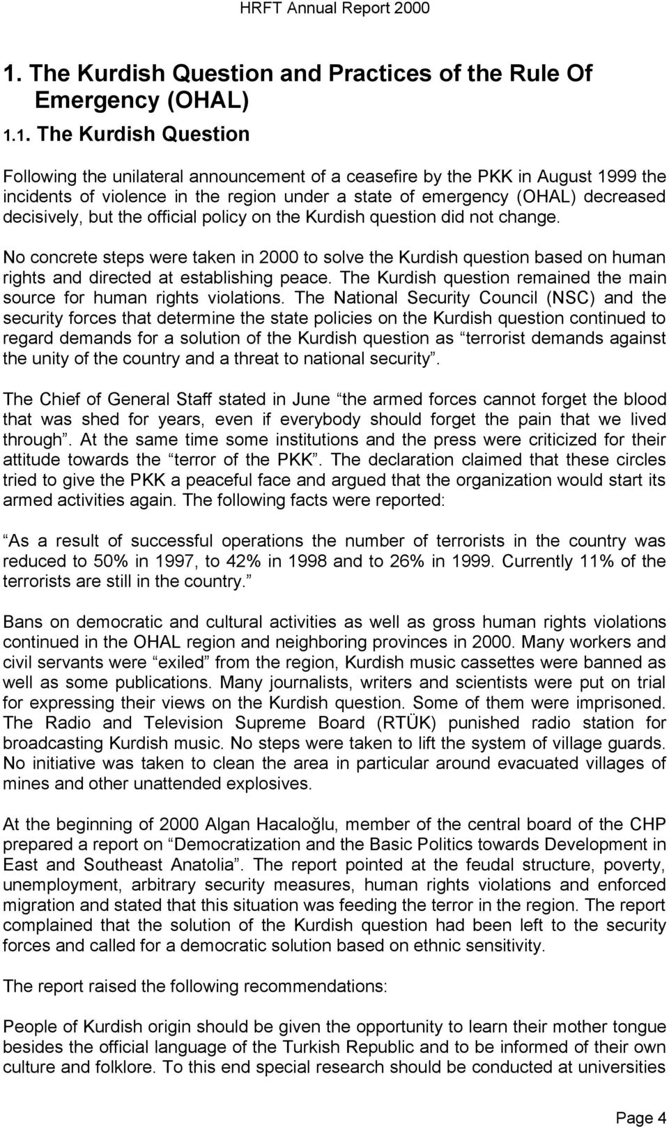 No concrete steps were taken in 2000 to solve the Kurdish question based on human rights and directed at establishing peace. The Kurdish question remained the main source for human rights violations.