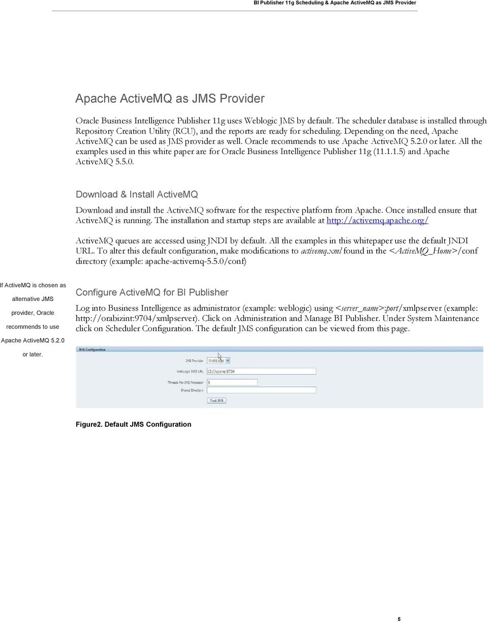 Oracle recommends to use Apache ActiveMQ 5.2.0 or later. All the examples used in this white paper are for Oracle Business Intelligence Publisher 11g (11.1.1.5) and Apache ActiveMQ 5.5.0. Download & Install ActiveMQ Download and install the ActiveMQ software for the respective platform from Apache.