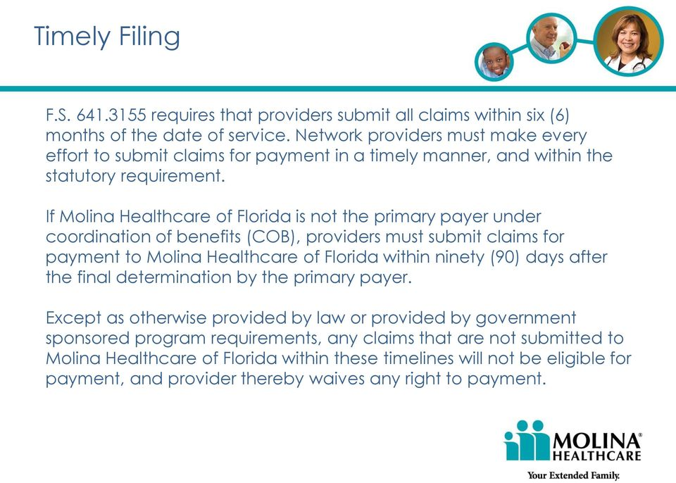 If Molina Healthcare of Florida is not the primary payer under coordination of benefits (COB), providers must submit claims for payment to Molina Healthcare of Florida within ninety (90)