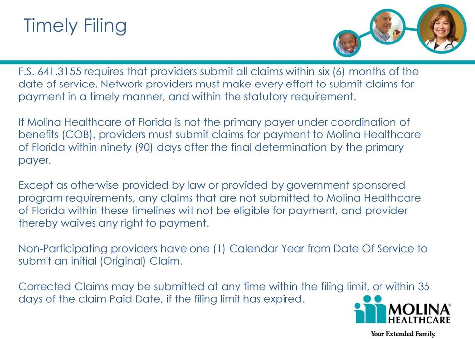 If Molina Healthcare of Florida is not the primary payer under coordination of benefits (COB), providers must submit claims for payment to Molina Healthcare of Florida within ninety (90) days after