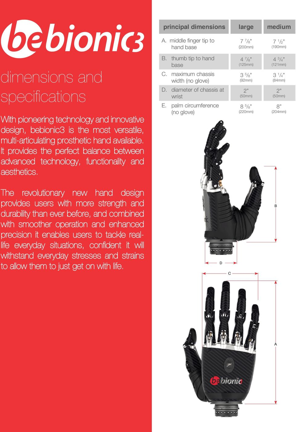prosthetic hand available. It provides the perfect balance between advanced technology, functionality and aesthetics. B. thumb tip to hand base C. maximum chassis width (no glove) D.
