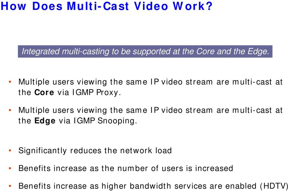 Multiple users viewing the same IP video stream are multi-cast at the Edge via IGMP Snooping.