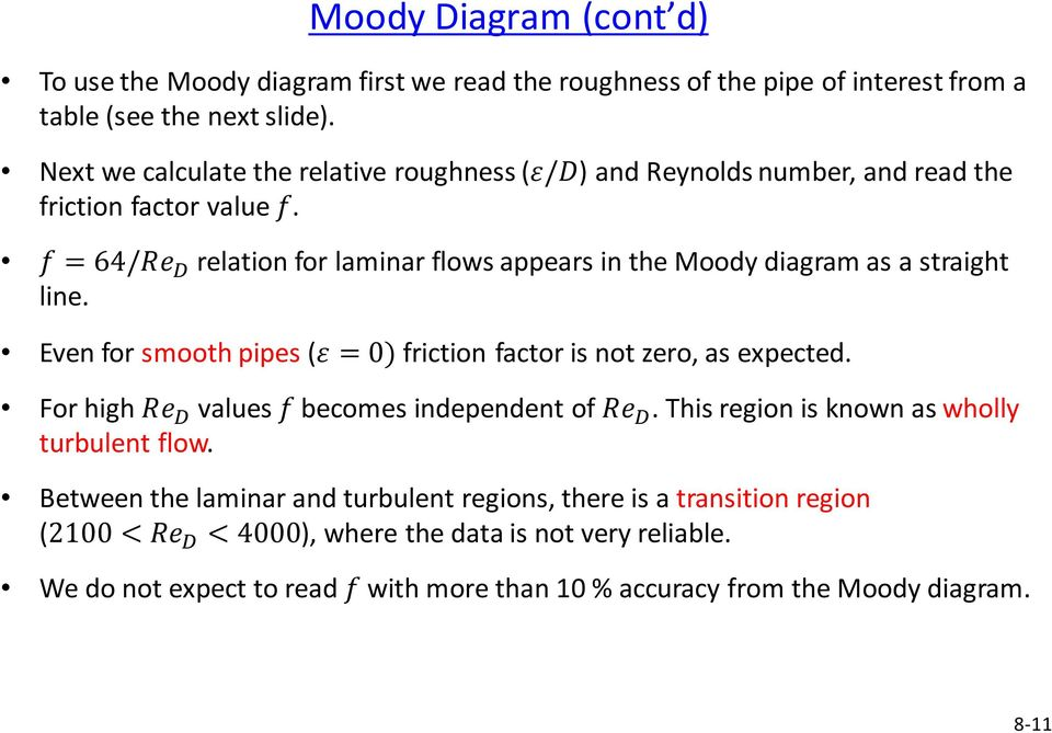 f = 64/Re D relation for laminar flows appears in the Moody diagram as a straight line. Even for smooth pipes (ε = 0) friction factor is not zero, as expected.