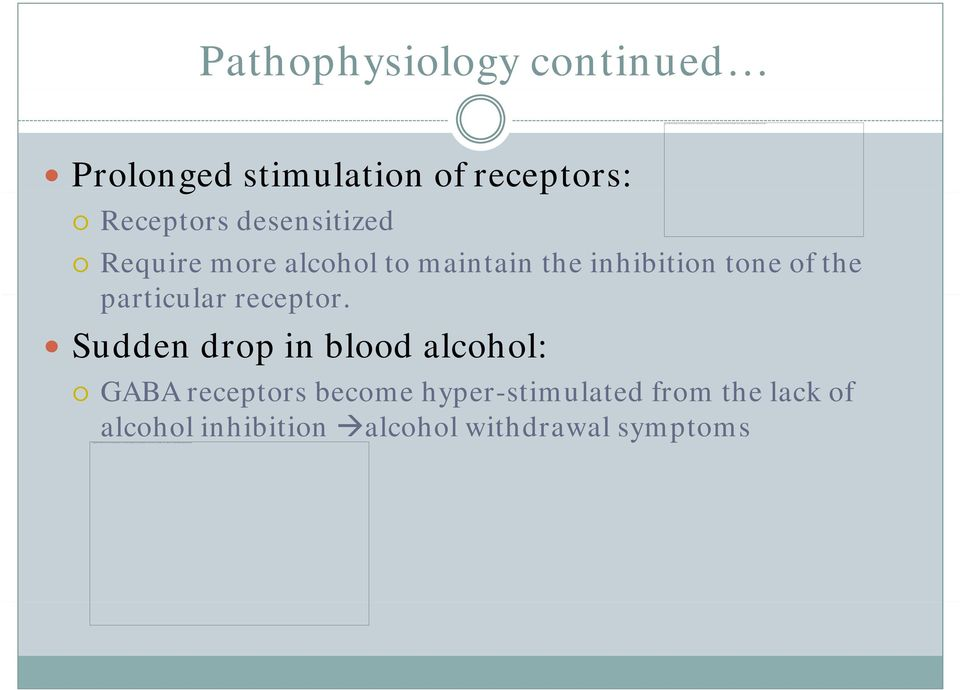 Pathophysiology continued Prolonged stimulation of receptors: Receptors desensitized Require more alcohol to maintain the inhibition tone of the particular receptor.