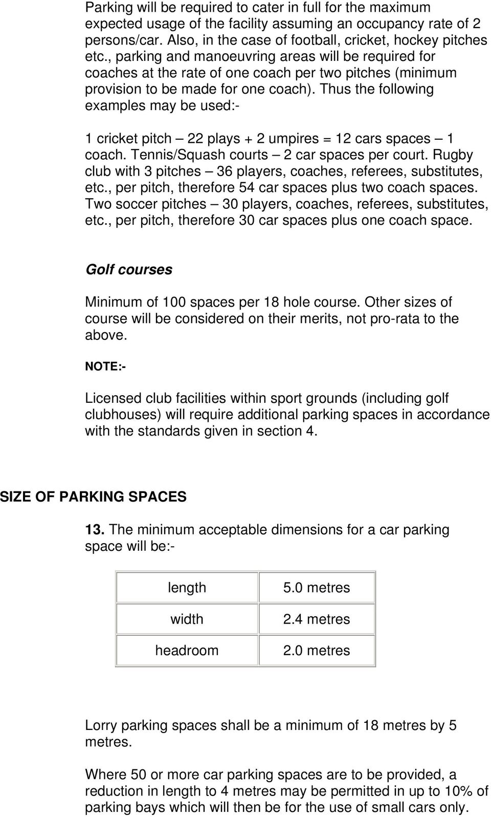 Thus the following examples may be used:- 1 cricket pitch 22 plays + 2 umpires = 12 cars spaces 1 coach. Tennis/Squash courts 2 car spaces per court.