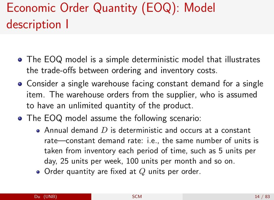 The EOQ model assume the following scenario: Annual demand D is deterministic and occurs at a constant rate constant demand rate: i.e., the same number of units is taken from inventory each period of time, such as 5 units per day, 25 units per week, 100 units per month and so on.