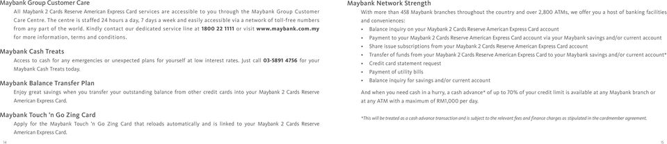 Kindly contact our dedicated service line at 1800 22 1111 or visit www.maybank.com.my for more information, terms and conditions.