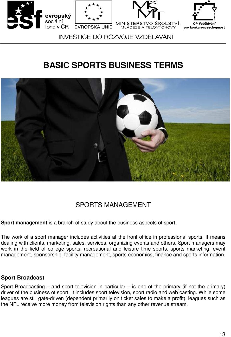 Sport managers may work in the field of college sports, recreational and leisure time sports, sports marketing, event management, sponsorship, facility management, sports economics, finance and