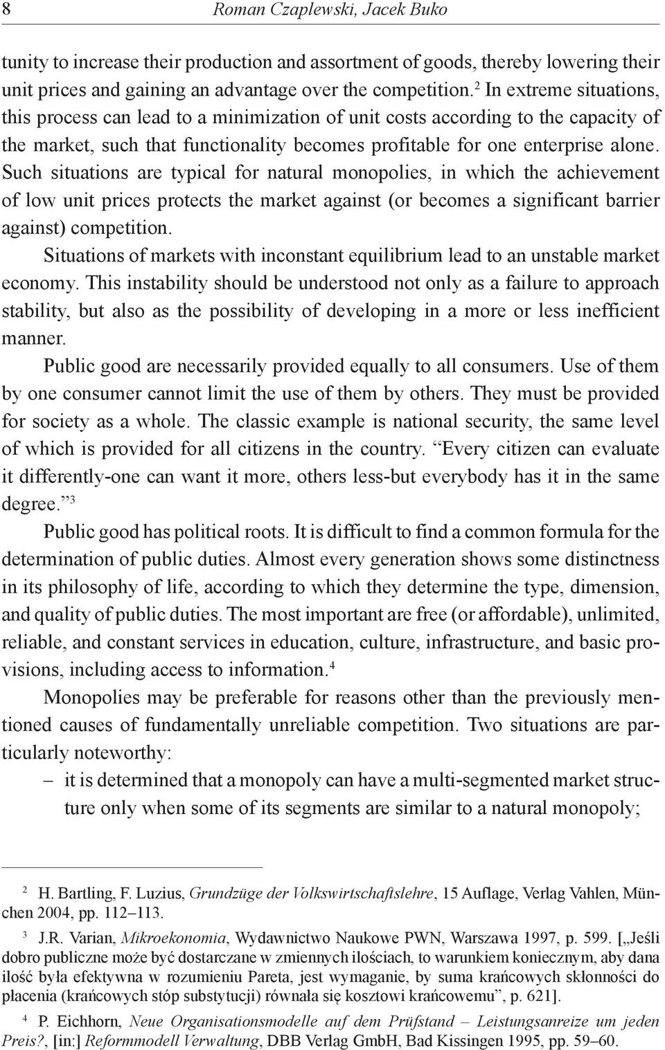 Such situations are typical for natural monopolies, in which the achievement of low unit prices protects the market against (or becomes a significant barrier against) competition.