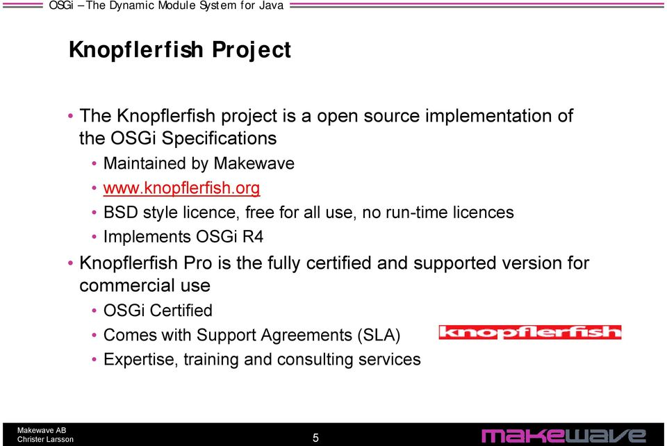 org BSD style licence, free for all use, no run-time licences Implements OSGi R4 Knopflerfish Pro is