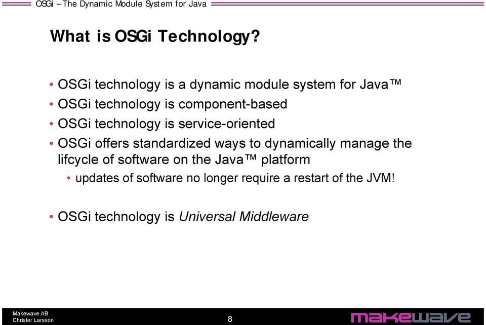 OSGi technology is service-oriented OSGi offers standardized ways to dynamically