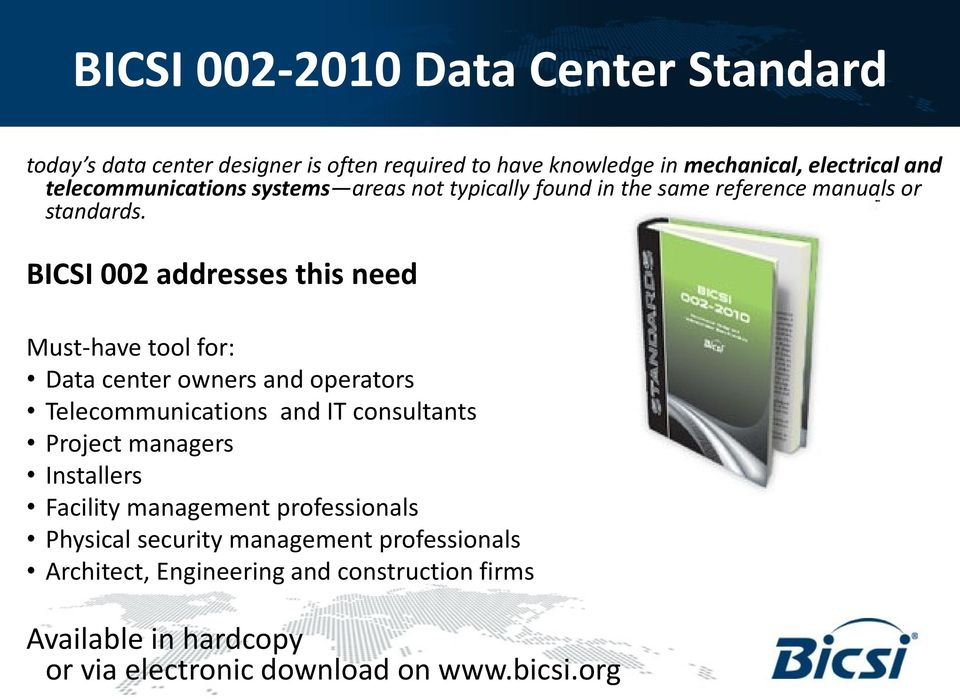 BICSI 002 addresses this need Must-have tool for: Data center owners and operators Telecommunications and IT consultants Project managers