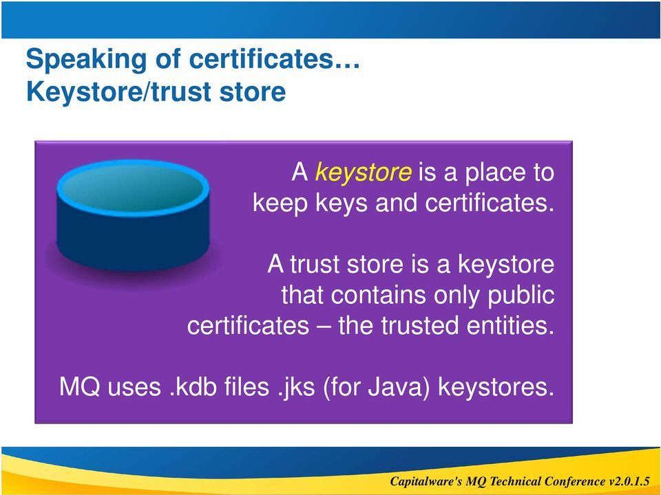 A trust store is a keystore that contains only public