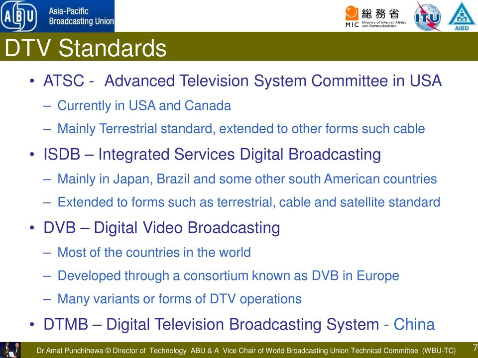 standard DVB Digital Video Broadcasting Most of the countries in the world Developed through a consortium known as DVB in Europe Many variants or forms of DTV