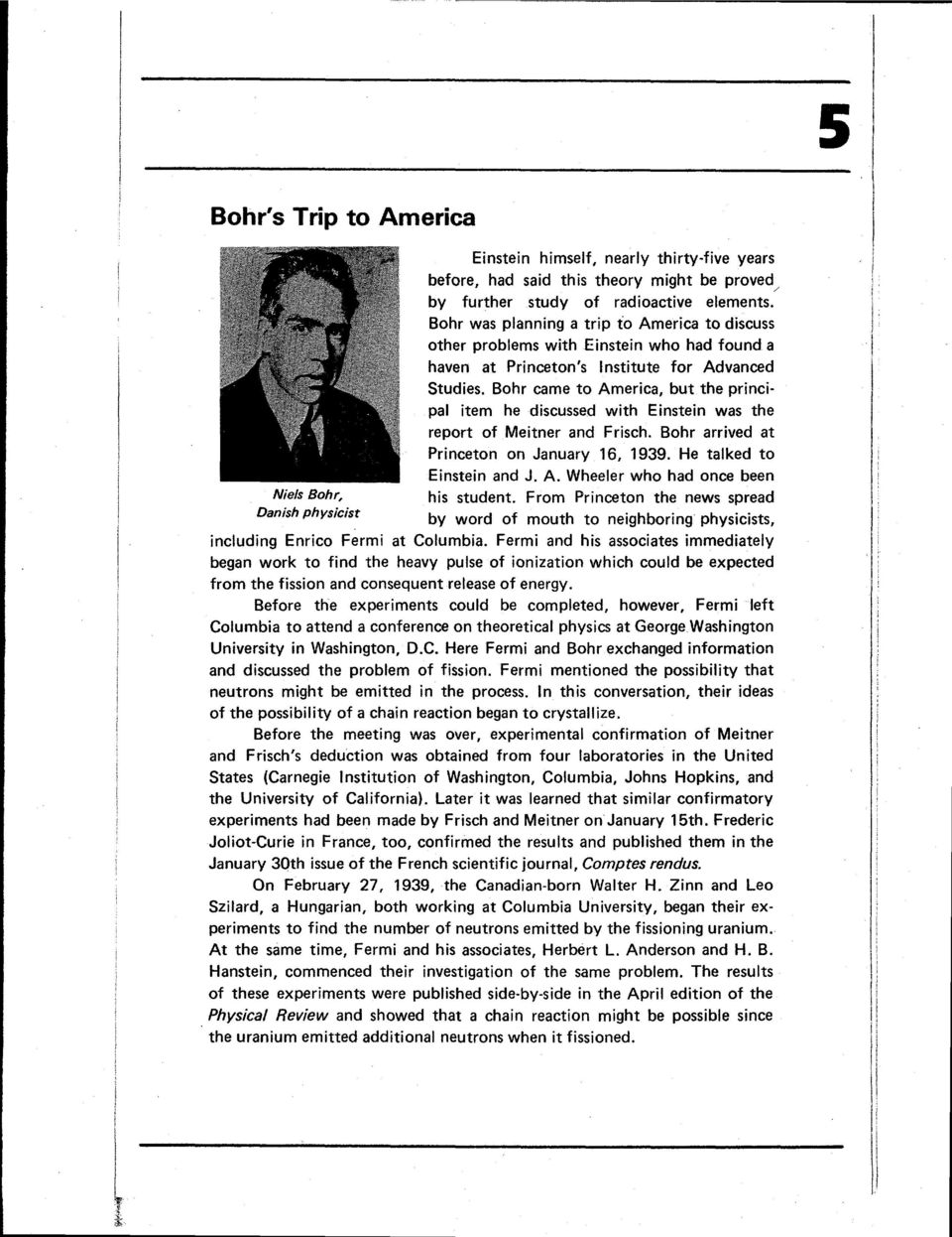 Bohr came to America, but the principal item he discussed with Einstein was the report of Meitner and Frisch. Bohr arrived at Princeton on January 16, 1939. He talked to Einstein and J. A. Wheeler who had once been Nieis Bohr, his student.