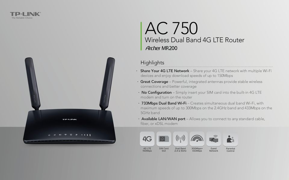your SIM card into the built-in 4G LTE modem and turn on the router 733Mbps Dual Band Wi-Fi Creates simultaneous dual band Wi-Fi, with maximum speeds of up