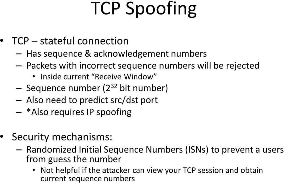src/dst port *Also requires IP spoofing Security mechanisms: Randomized Initial Sequence Numbers (ISNs) to