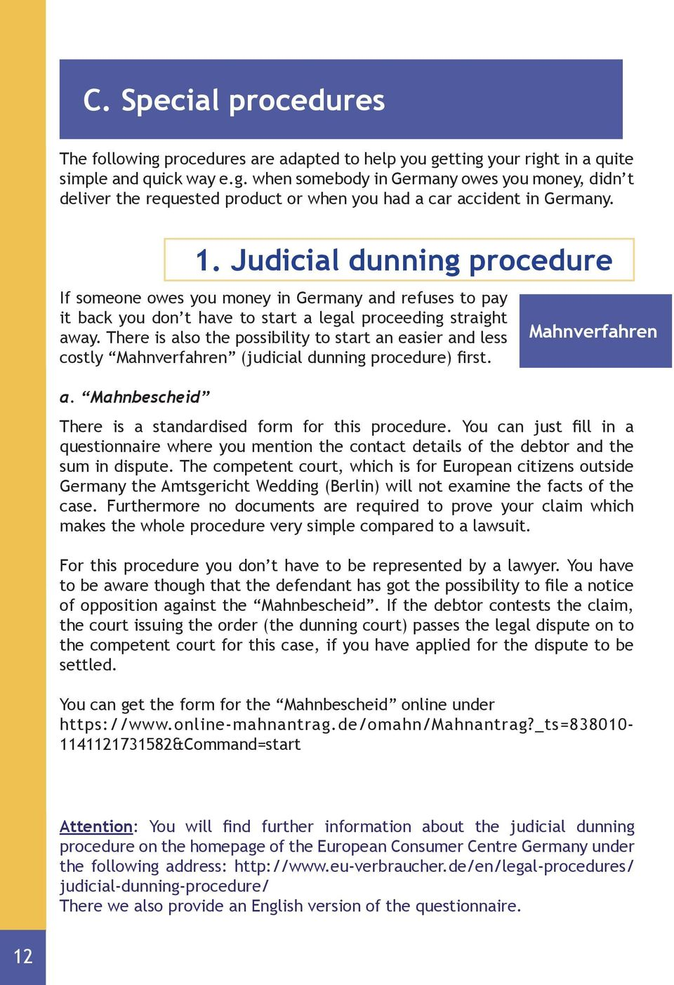 There is also the possibility to start an easier and less costly Mahnverfahren (judicial dunning procedure) first. Mahnverfahren a. Mahnbescheid There is a standardised form for this procedure.