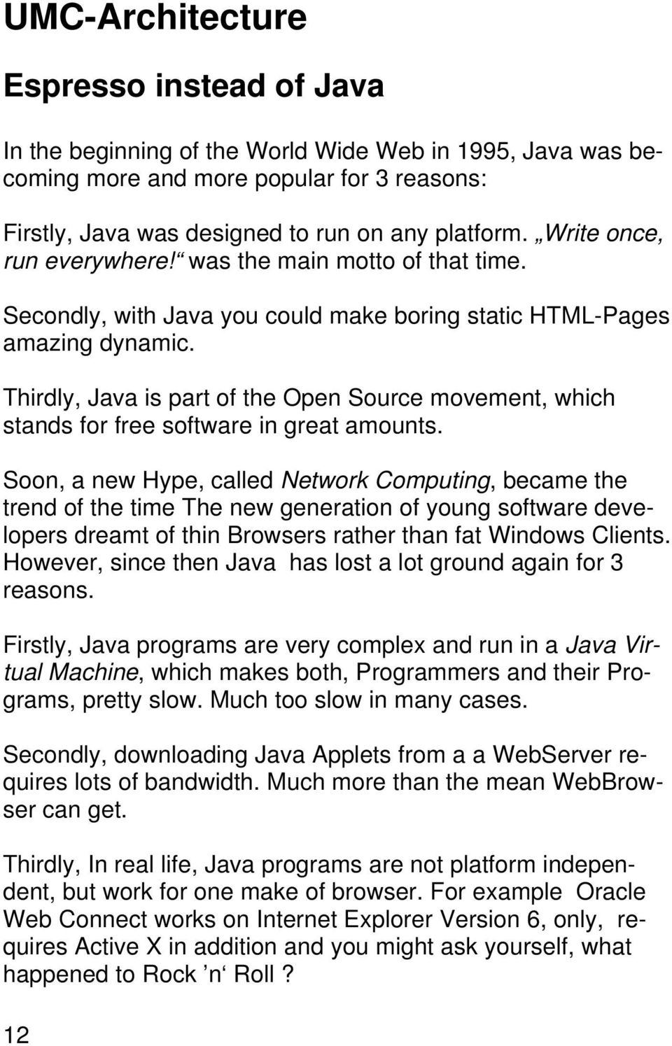 Thirdly, Java is part of the Open Source movement, which stands for free software in great amounts.